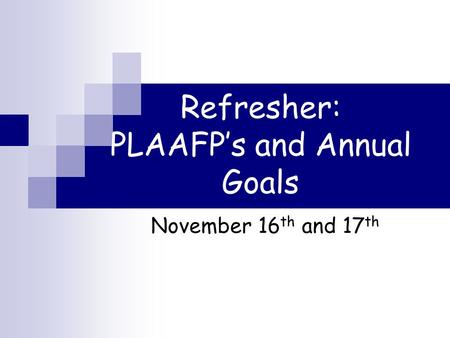 Refresher: PLAAFP's and Annual Goals November 16 th and 17 th.
