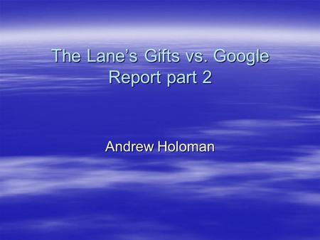 The Lane's Gifts vs. Google Report part 2 Andrew Holoman.