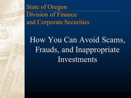 How You Can Avoid Scams, Frauds, and Inappropriate Investments State of Oregon Division of Finance and Corporate Securities.
