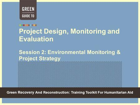 Green Recovery And Reconstruction: Training Toolkit For Humanitarian Aid Project Design, Monitoring and Evaluation Session 2: Environmental Monitoring.