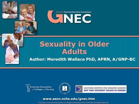 Copyright, American Association of Colleges of Nursing and the JAHFIGN. All Rights Reserved Sexuality in Older Adults Author: Meredith Wallace PhD, APRN,