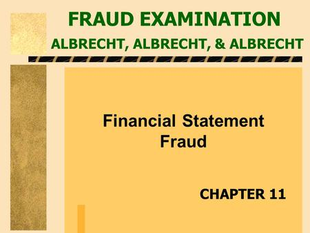 FRAUD EXAMINATION ALBRECHT, ALBRECHT, & ALBRECHT Financial Statement Fraud CHAPTER 11.