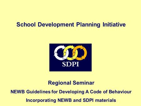 Regional Seminar NEWB Guidelines for Developing A Code of Behaviour Incorporating NEWB and SDPI materials School Development Planning Initiative.