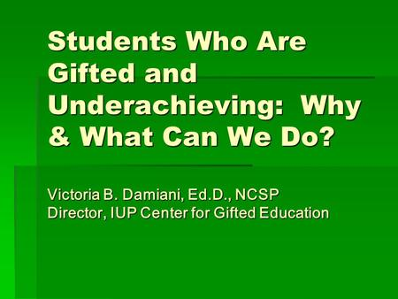 Students Who Are Gifted and Underachieving: Why & What Can We Do? Victoria B. Damiani, Ed.D., NCSP Director, IUP Center for Gifted Education.
