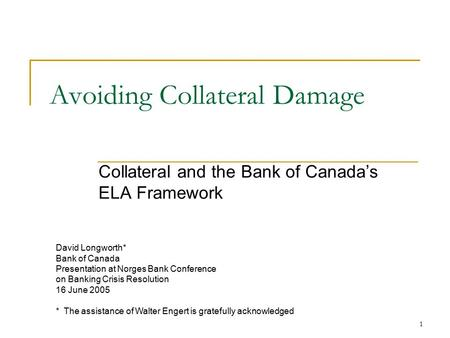1 Avoiding Collateral Damage Collateral and the Bank of Canada's ELA Framework David Longworth* Bank of Canada Presentation at Norges Bank Conference on.