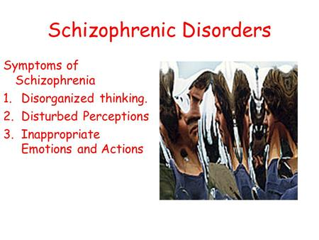 Schizophrenic Disorders Symptoms of Schizophrenia 1.Disorganized thinking. 2.Disturbed Perceptions 3.Inappropriate Emotions and Actions.