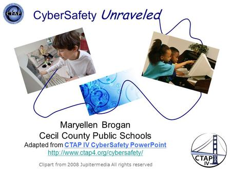 CyberSafety Unraveled Clipart from 2008 Jupitermedia All rights reserved Maryellen Brogan Cecil County Public Schools Adapted from CTAP IV CyberSafety.