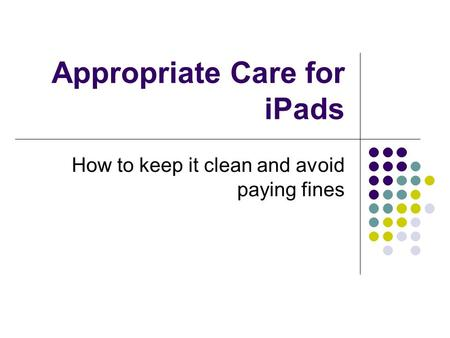 Appropriate Care for iPads How to keep it clean and avoid paying fines.