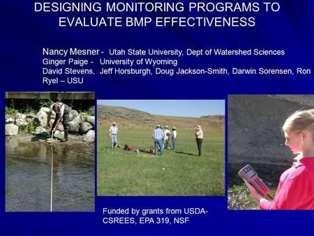 DESIGNING MONITORING PROGRAMS TO EVALUATE BMP EFFECTIVENESS Funded by grants from USDA- CSREES, EPA 319, NSF Nancy Mesner - Utah State University, Dept.