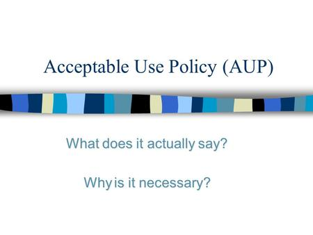Acceptable Use Policy (AUP) What does it actually say? Why is it necessary?