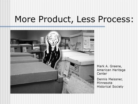 More Product, Less Process: Mark A. Greene, American Heritage Center Dennis Meissner, Minnesota Historical Society.