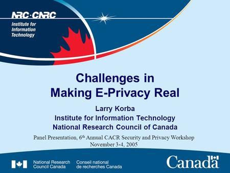 Challenges in Making E-Privacy Real Larry Korba Institute for Information Technology National Research Council of Canada Panel Presentation, 6 th Annual.