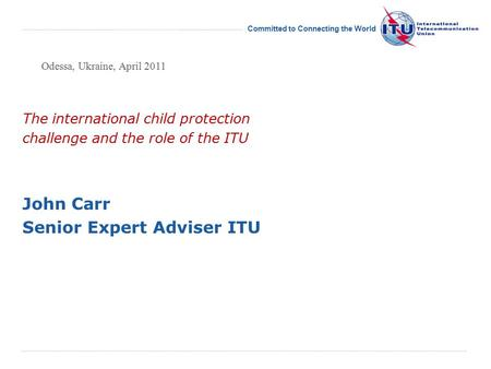 International Telecommunication Union Committed to Connecting the World The international child protection challenge and the role of the ITU John Carr.