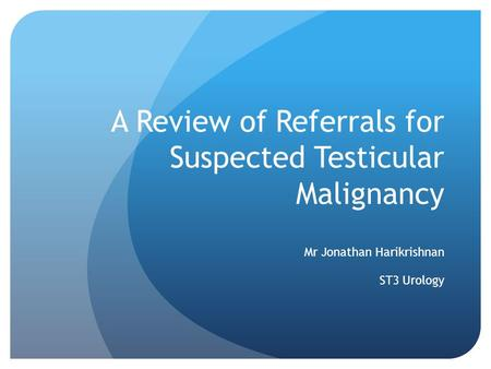A Review of Referrals for Suspected Testicular Malignancy Mr Jonathan Harikrishnan ST3 Urology.