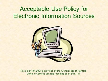 Acceptable Use Policy for Electronic Information Sources This policy (#4.202) is provided by the Archdiocese of Hartford Office of Catholic Schools (updated.