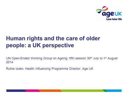 Human rights and the care of older people: a UK perspective UN Open-Ended Working Group on Ageing: fifth session 30 th July to 1 st August 2014 Ruthe Isden,