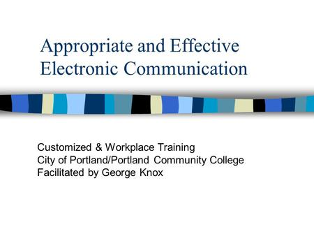 Appropriate and Effective Electronic Communication Customized & Workplace <strong>Training</strong> City of Portland/Portland Community College Facilitated by George Knox.