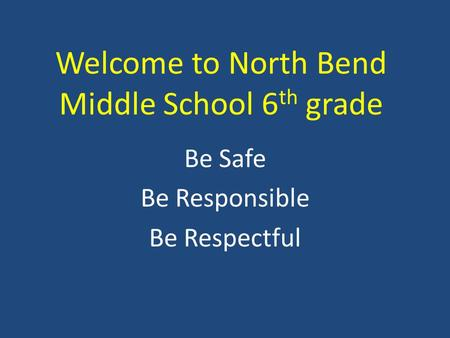 Welcome to North Bend Middle School 6 th grade Be Safe Be Responsible Be Respectful.
