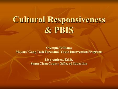 Cultural Responsiveness & PBIS Olympia Williams Mayors' Gang Task Force and Youth Intervention Programs Lisa Andrew, Ed.D. Santa Clara County Office of.