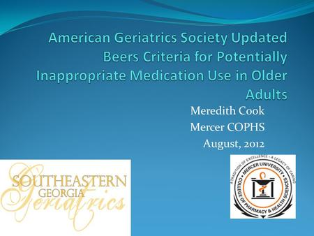 Meredith Cook Mercer COPHS August, 2012. Beers Criteria AGS and interdisciplinary panel of 11 experts in geriatrics and pharmacotherapy 53 medications.