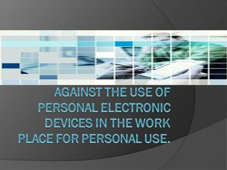 Things To Consider  If you were an employer would you condone the use of personal electronics?  Would screening emails that come through the work.