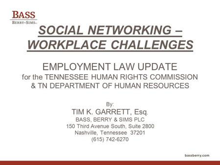 SOCIAL NETWORKING – WORKPLACE CHALLENGES EMPLOYMENT LAW UPDATE for the TENNESSEE HUMAN RIGHTS COMMISSION & TN DEPARTMENT OF HUMAN RESOURCES By: TIM K.