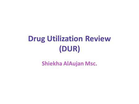 Drug Utilization Review (DUR) Shiekha AlAujan Msc.