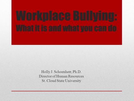 Workplace Bullying: What it is and what you can do Holly J. Schoenherr, Ph.D. Director of Human Resources St. Cloud State University.