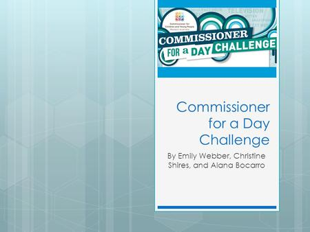 Commissioner for a Day Challenge By Emily Webber, Christine Shires, and Alana Bocarro.
