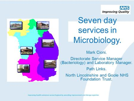 Seven day services in Microbiology. Mark Cioni. Directorate Service Manager (Bacteriology) and Laboratory Manager. Path Links. North Lincolnshire and Goole.