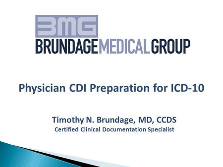 Timothy N. Brundage, MD, CCDS Certified Clinical Documentation Specialist Physician CDI Preparation for ICD-10.