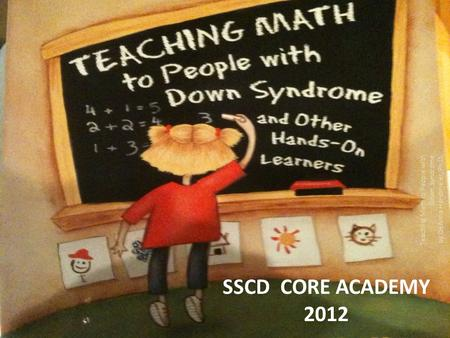 SSCD CORE ACADEMY 2012 Teaching Math to People with Down Syndrome by DeAnna Horstmeier, Ph.D.