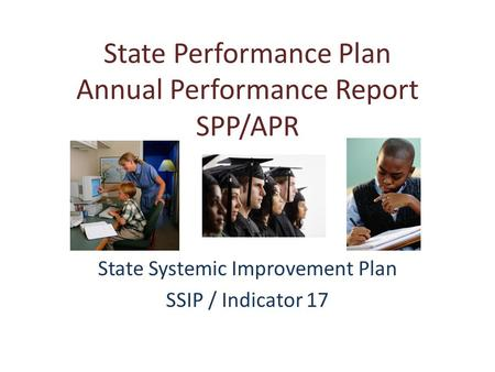 State Performance Plan Annual Performance Report SPP/APR State Systemic Improvement Plan SSIP / Indicator 17.
