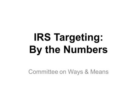 IRS Targeting: By the Numbers Committee on Ways & Means.