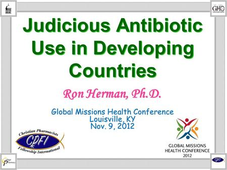 Judicious Antibiotic Use in Developing Countries Global Missions Health Conference Louisville, KY Nov. 9, 2012 Ron Herman, Ph.D.
