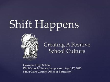 { Shift Happens Creating A Positive School Culture Oakmont High School PBIS/School Climate Symposium April 17, 2015 Santa Clara County Office of Education.