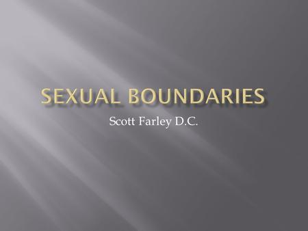 Scott Farley D.C..  Increase knowledge and understanding of sexual boundaries and a chiropractic physician's ethical and professional obligations  Consequences.