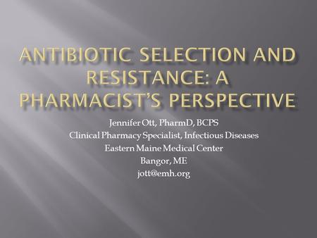 Jennifer Ott, PharmD, BCPS Clinical Pharmacy Specialist, Infectious Diseases Eastern Maine Medical Center Bangor, ME