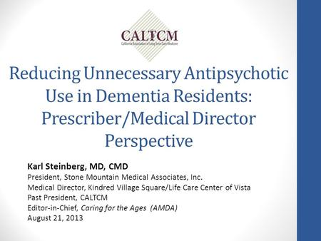 Reducing Unnecessary Antipsychotic Use in Dementia Residents: Prescriber/Medical Director Perspective Karl Steinberg, MD, CMD President, Stone Mountain.