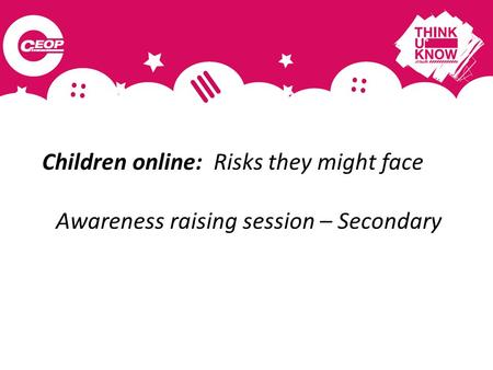 Children online: Risks they might face Awareness raising session – Secondary.