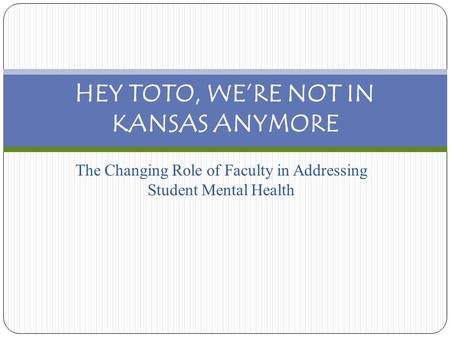 The Changing Role of Faculty in Addressing Student Mental Health HEY TOTO, WE'RE NOT IN KANSAS ANYMORE.