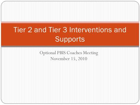 Optional PBIS Coaches Meeting November 15, 2010 Tier 2 and Tier 3 Interventions and Supports.