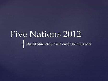 { Five Nations 2012 Digital citizenship in and out of the Classroom.