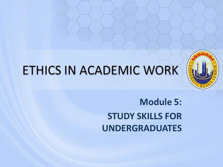 ETHICS IN ACADEMIC WORK Module 5: STUDY SKILLS FOR UNDERGRADUATES.
