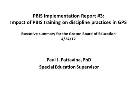 Paul J. Pattavina, PhD Special Education Supervisor PBIS Implementation Report #3: Impact of PBIS training on discipline practices in GPS - Executive summary.