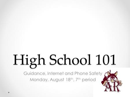 High School 101 Guidance, Internet and Phone Safety Monday, August 18 th, 7 th period.
