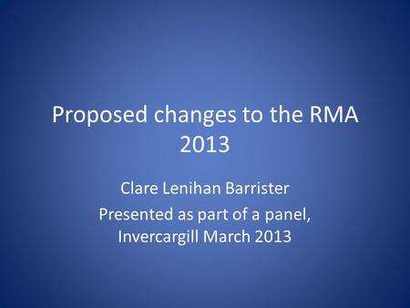 Proposed changes to the RMA 2013 Clare Lenihan Barrister Presented as part of a panel, Invercargill March 2013.