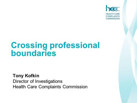 Crossing professional boundaries Tony Kofkin Director of Investigations Health Care Complaints Commission.