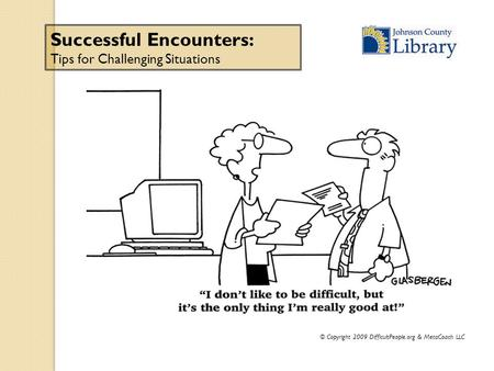 © Copyright 2009 DifficultPeople.org & MetaCoach LLC Successful Encounters: Tips for Challenging Situations.