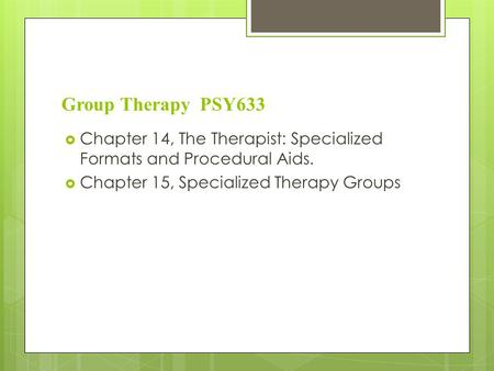 Group Therapy PSY633 Chapter 14, The Therapist: Specialized Formats and Procedural Aids. Chapter 15, Specialized Therapy Groups.